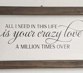All I Need in This Life is Your Crazy Love a Million Times Over- Small Wood Framed Home Decor Sign